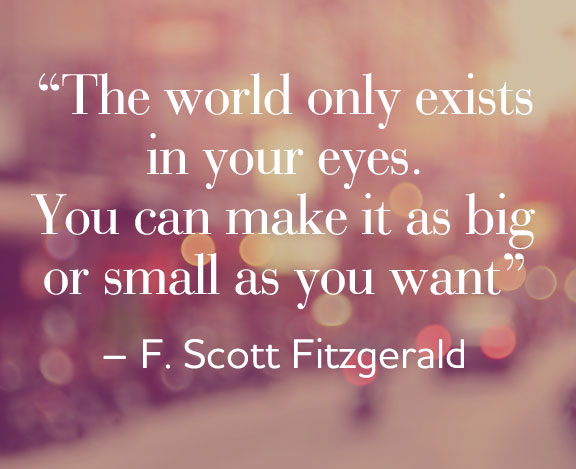 The world only exists in your eyes. You can make it as big or small as you want it.