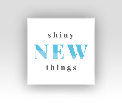 Shiny New Things